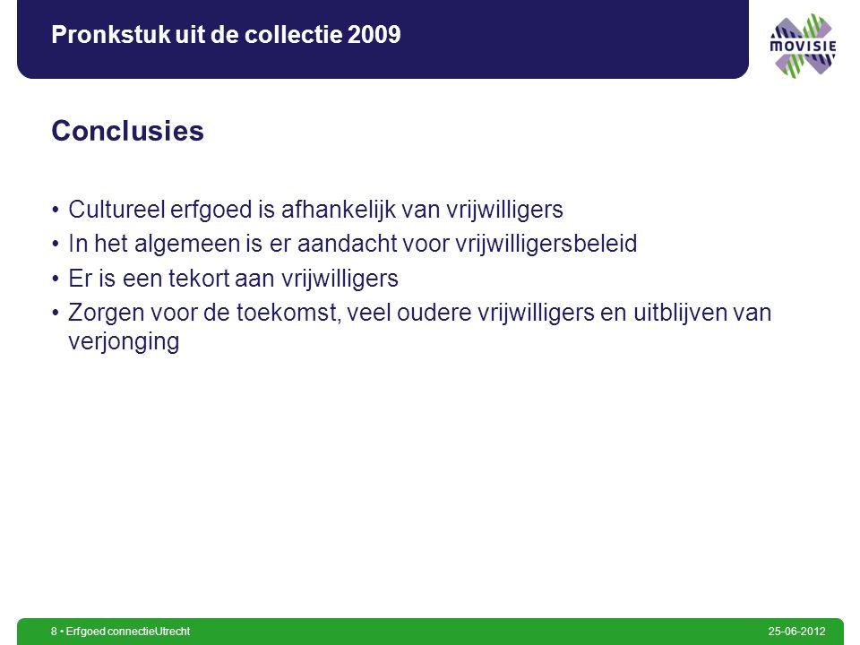 8 Erfgoed connectieUtrecht25-06-2012 Pronkstuk uit de collectie 2009 Conclusies Cultureel erfgoed is afhankelijk van vrijwilligers In het algemeen is