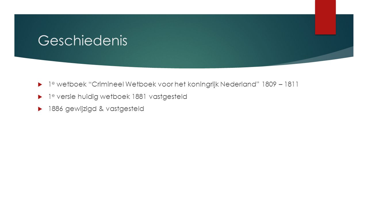 Geschiedenis  1 e wetboek Crimineel Wetboek voor het koningrijk Nederland 1809 – 1811  1 e versie huidig wetboek 1881 vastgesteld  1886 gewijzigd & vastgesteld