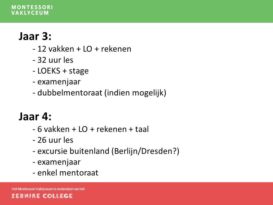 Het Montessori Vaklyceum is onderdeel van het Jaar 3: - 12 vakken + LO + rekenen - 32 uur les - LOEKS + stage - examenjaar - dubbelmentoraat (indien mogelijk) Jaar 4: - 6 vakken + LO + rekenen + taal - 26 uur les - excursie buitenland (Berlijn/Dresden?) - examenjaar - enkel mentoraat