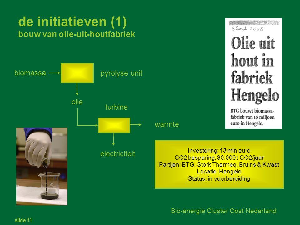 slide 11 Bio-energie Cluster Oost Nederland de initiatieven (1) bouw van olie-uit-houtfabriek biomassa olie electriciteit Investering: 13 mln euro CO2 besparing: 30.000 t CO2/jaar Partijen: BTG, Stork Thermeq, Bruins & Kwast Locatie: Hengelo Status: in voorbereiding warmte pyrolyse unit turbine