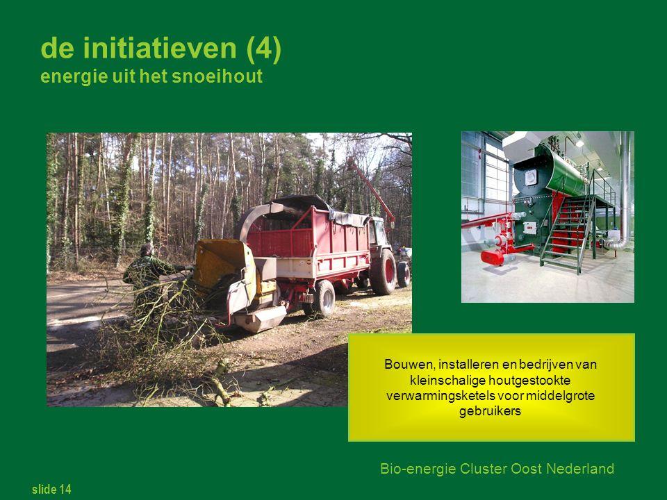 slide 14 Bio-energie Cluster Oost Nederland de initiatieven (4) energie uit het snoeihout Bouwen, installeren en bedrijven van kleinschalige houtgestookte verwarmingsketels voor middelgrote gebruikers