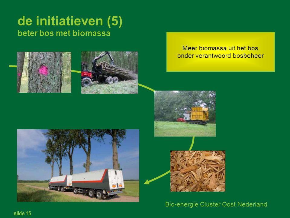slide 15 Bio-energie Cluster Oost Nederland de initiatieven (5) beter bos met biomassa Meer biomassa uit het bos onder verantwoord bosbeheer