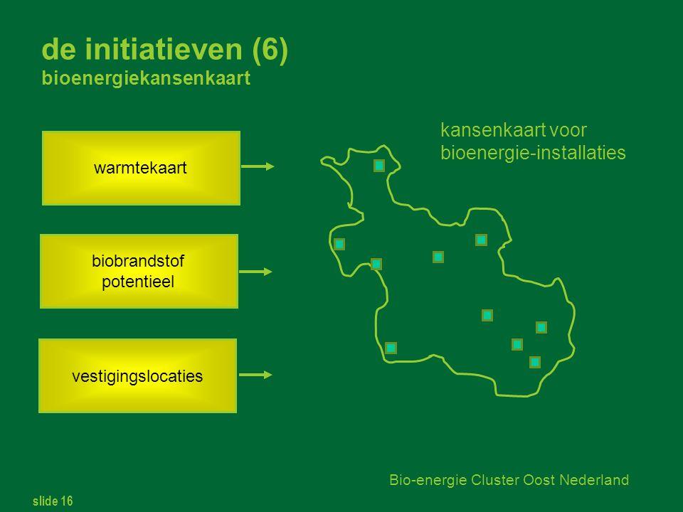 slide 16 Bio-energie Cluster Oost Nederland de initiatieven (6) bioenergiekansenkaart warmtekaart biobrandstof potentieel vestigingslocaties kansenkaart voor bioenergie-installaties