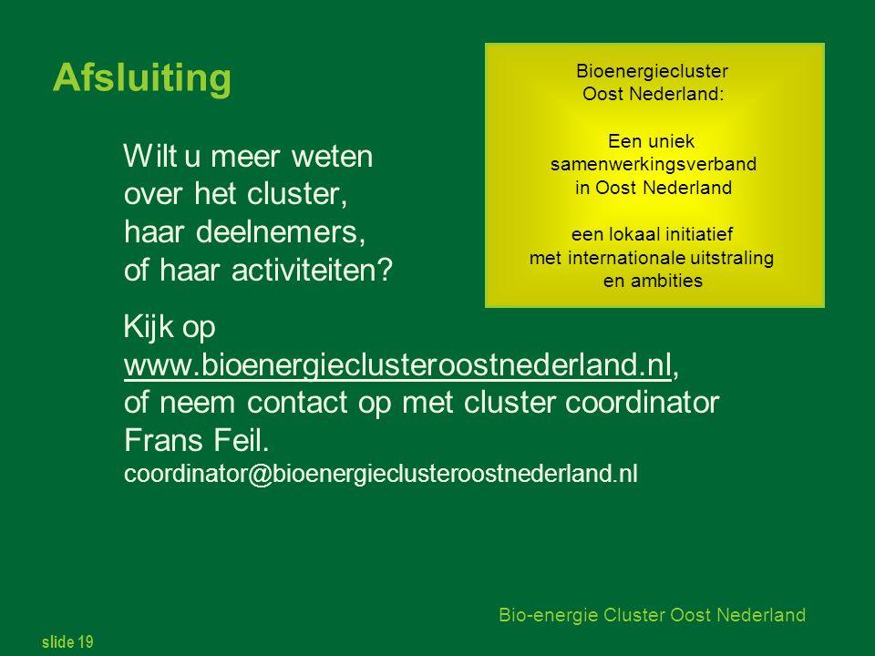 slide 19 Bio-energie Cluster Oost Nederland Afsluiting Wilt u meer weten over het cluster, haar deelnemers, of haar activiteiten.