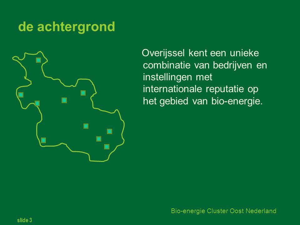slide 3 Bio-energie Cluster Oost Nederland de achtergrond Overijssel kent een unieke combinatie van bedrijven en instellingen met internationale reputatie op het gebied van bio-energie.
