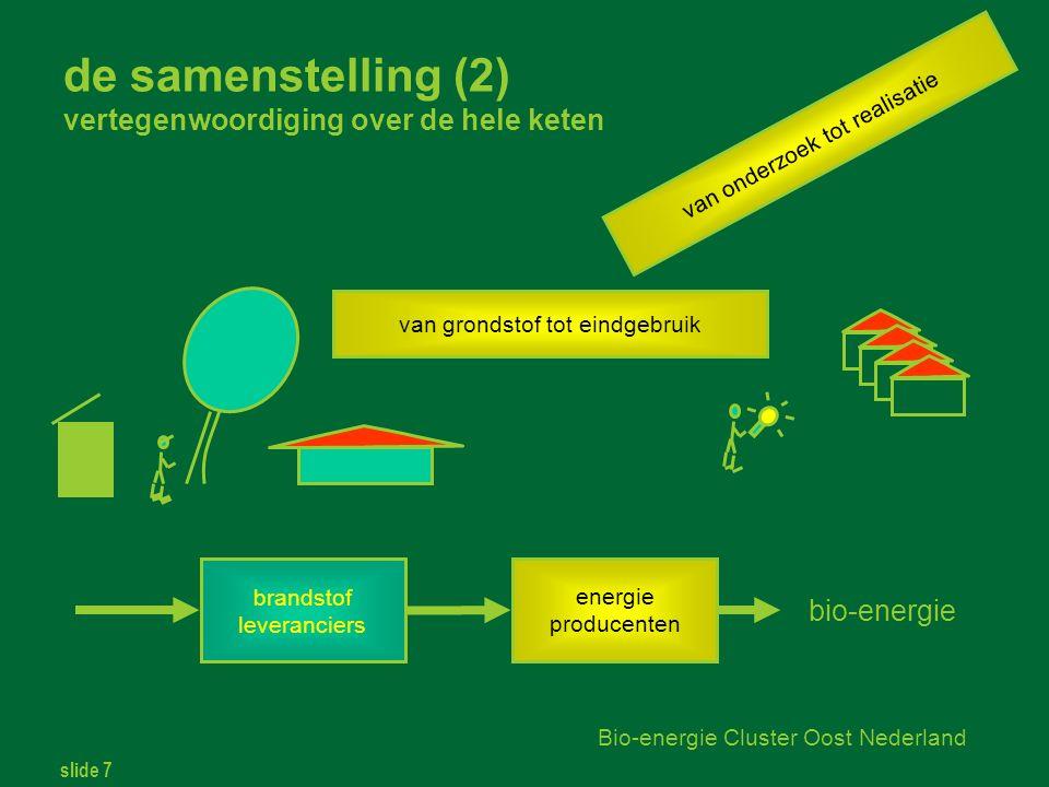 slide 7 Bio-energie Cluster Oost Nederland de samenstelling (2) vertegenwoordiging over de hele keten brandstof leveranciers energie producenten bio-energie van grondstof tot eindgebruik van onderzoek tot realisatie