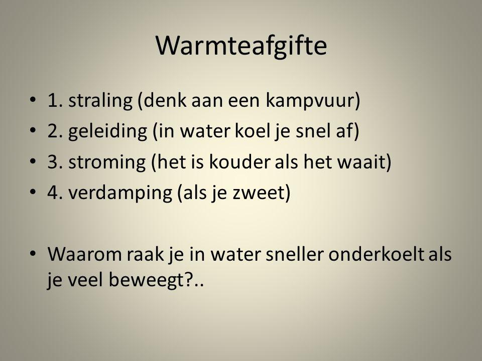 Warmteafgifte 1. straling (denk aan een kampvuur) 2. geleiding (in water koel je snel af) 3. stroming (het is kouder als het waait) 4. verdamping (als