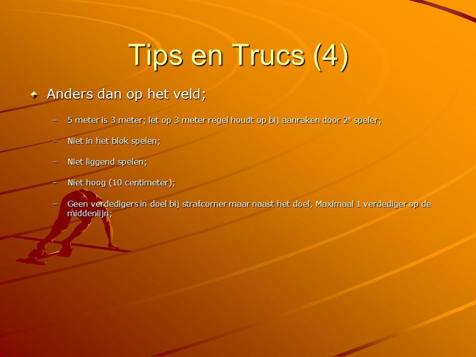 Tips en Trucs (4) Anders dan op het veld; –5 meter is 3 meter; let op 3 meter regel houdt op bij aanraken door 2 e speler; –Niet in het blok spelen; –