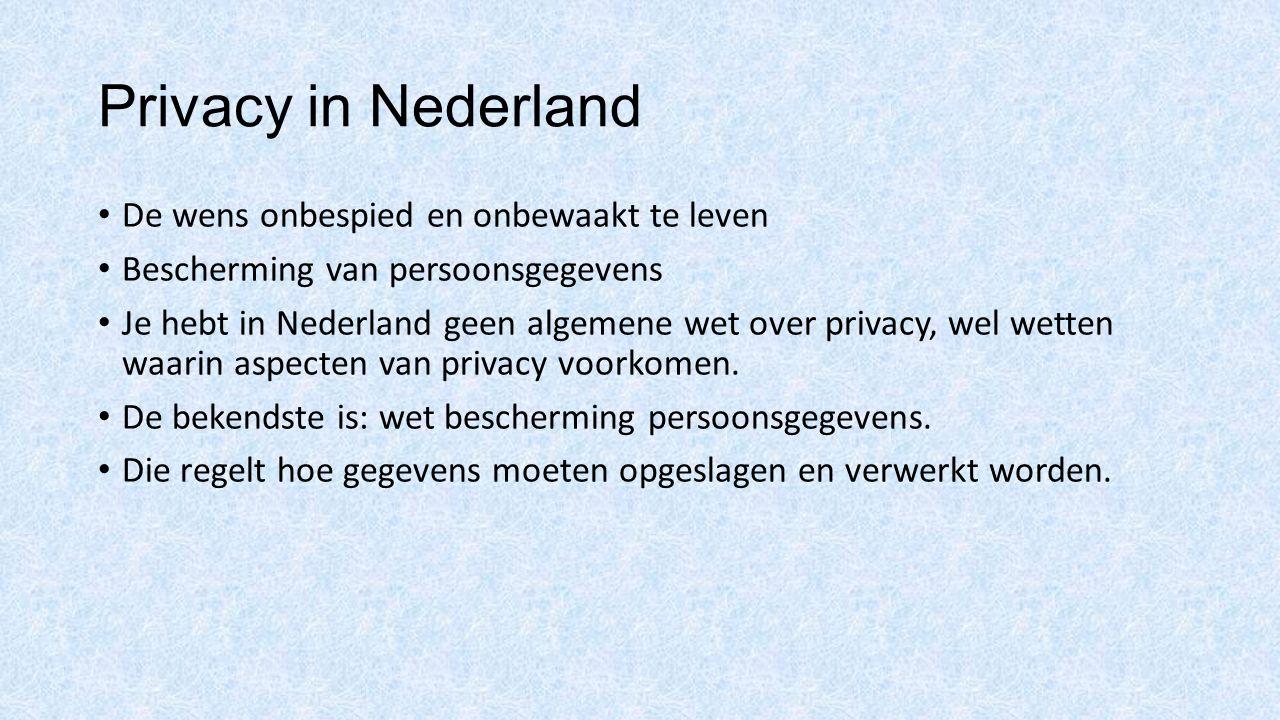 Privacy in Nederland De wens onbespied en onbewaakt te leven Bescherming van persoonsgegevens Je hebt in Nederland geen algemene wet over privacy, wel