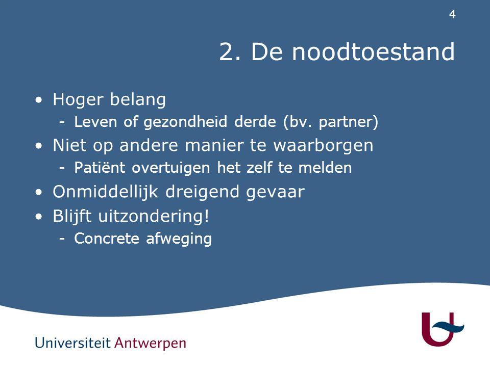 4 2. De noodtoestand Hoger belang -Leven of gezondheid derde (bv. partner) Niet op andere manier te waarborgen -Patiënt overtuigen het zelf te melden