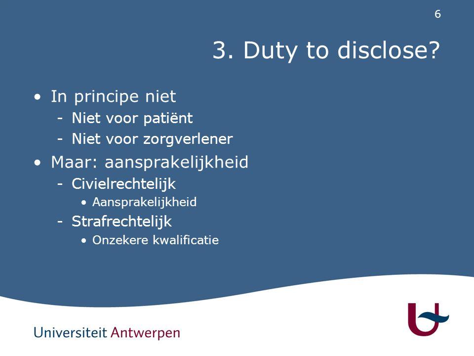 6 3. Duty to disclose? In principe niet -Niet voor patiënt -Niet voor zorgverlener Maar: aansprakelijkheid -Civielrechtelijk Aansprakelijkheid -Strafr