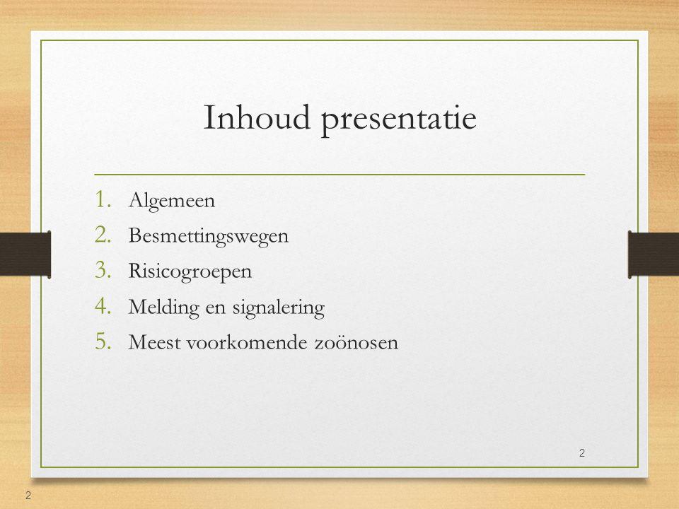Inhoud presentatie 1. Algemeen 2. Besmettingswegen 3. Risicogroepen 4. Melding en signalering 5. Meest voorkomende zoönosen 2 2