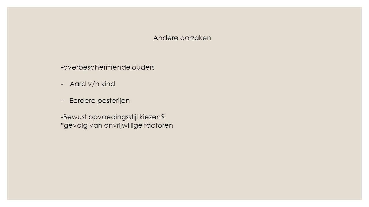 Andere oorzaken -overbeschermende ouders -Aard v/h kind -Eerdere pesterijen -Bewust opvoedingsstijl kiezen.