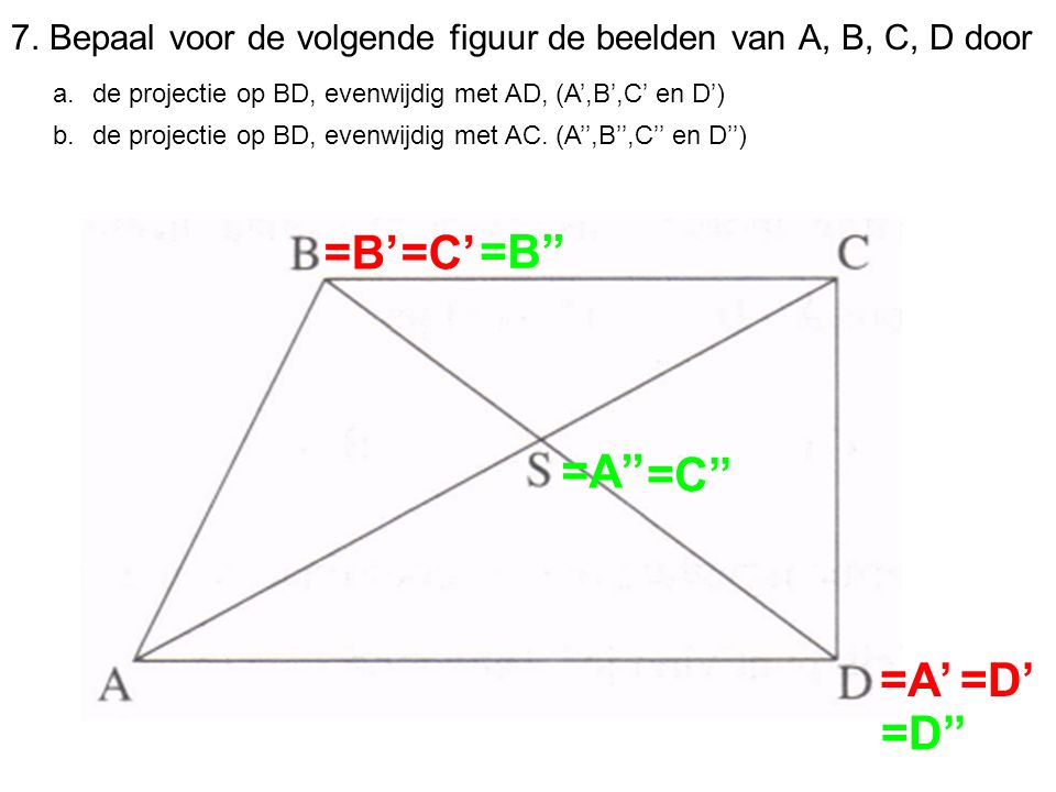 7. Bepaal voor de volgende figuur de beelden van A, B, C, D door a.de projectie op BD, evenwijdig met AD, (A',B',C' en D') b.de projectie op BD, evenw