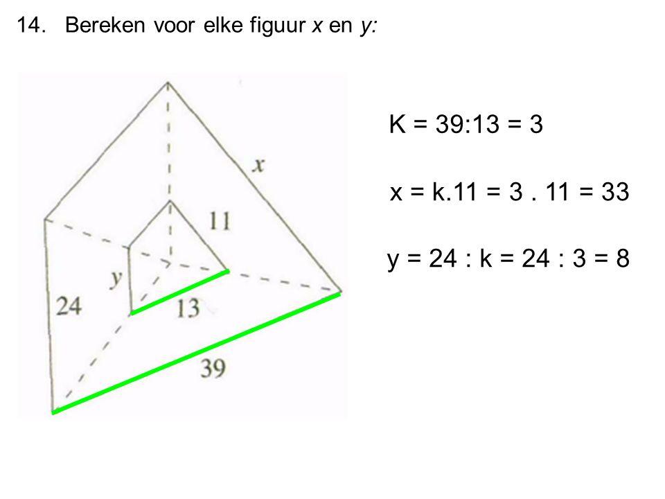 14. Bereken voor elke figuur x en y: K = 39:13 = 3 x = k.11 = 3. 11 = 33 y = 24 : k = 24 : 3 = 8
