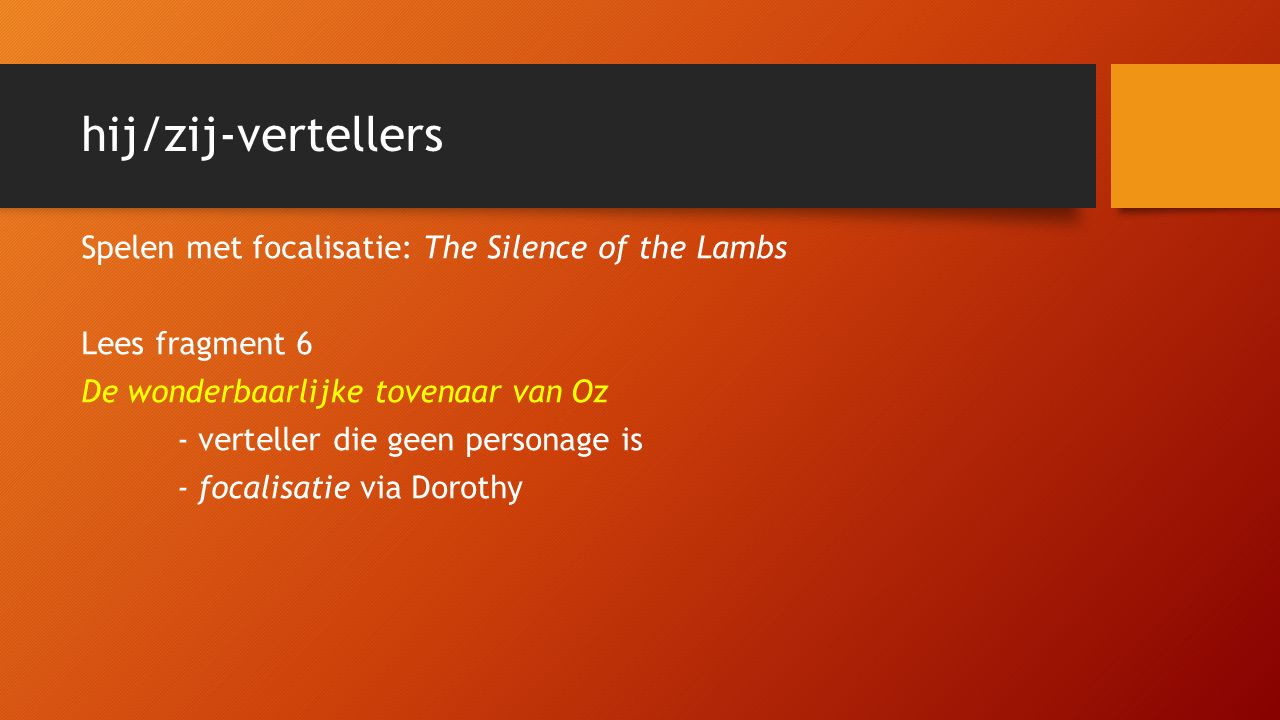 hij/zij-vertellers Spelen met focalisatie: The Silence of the Lambs Lees fragment 6 De wonderbaarlijke tovenaar van Oz - verteller die geen personage is - focalisatie via Dorothy