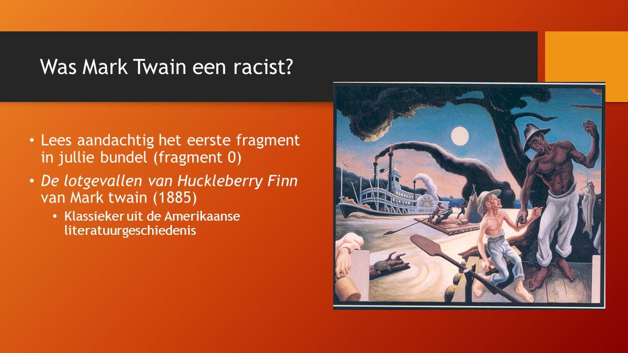 Lees aandachtig het eerste fragment in jullie bundel (fragment 0) De lotgevallen van Huckleberry Finn van Mark twain (1885) Klassieker uit de Amerikaanse literatuurgeschiedenis Was Mark Twain een racist?