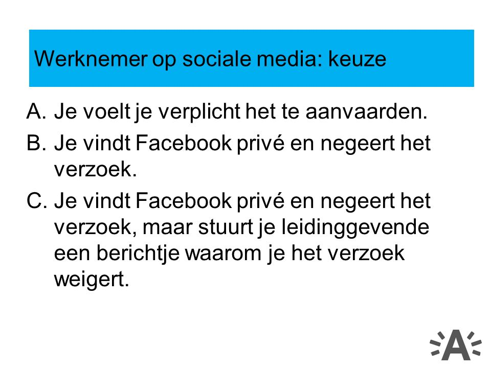 A.Je voelt je verplicht het te aanvaarden. B.Je vindt Facebook privé en negeert het verzoek.