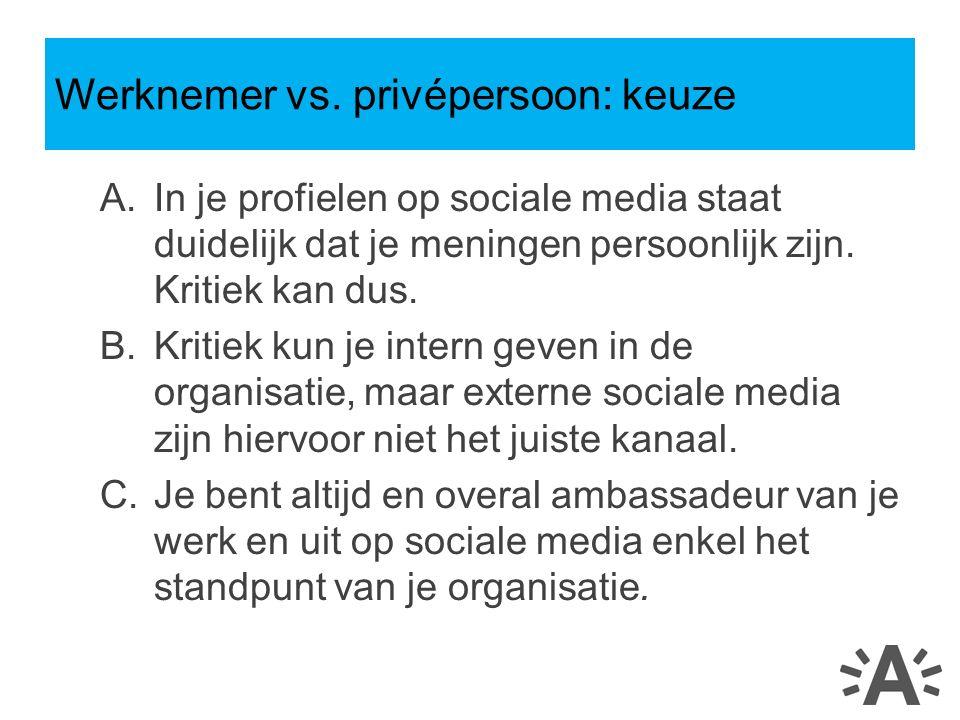 A.In je profielen op sociale media staat duidelijk dat je meningen persoonlijk zijn. Kritiek kan dus. B.Kritiek kun je intern geven in de organisatie,