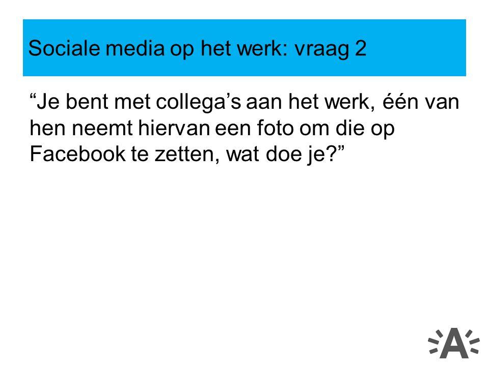 Je bent met collega's aan het werk, één van hen neemt hiervan een foto om die op Facebook te zetten, wat doe je Sociale media op het werk: vraag 2