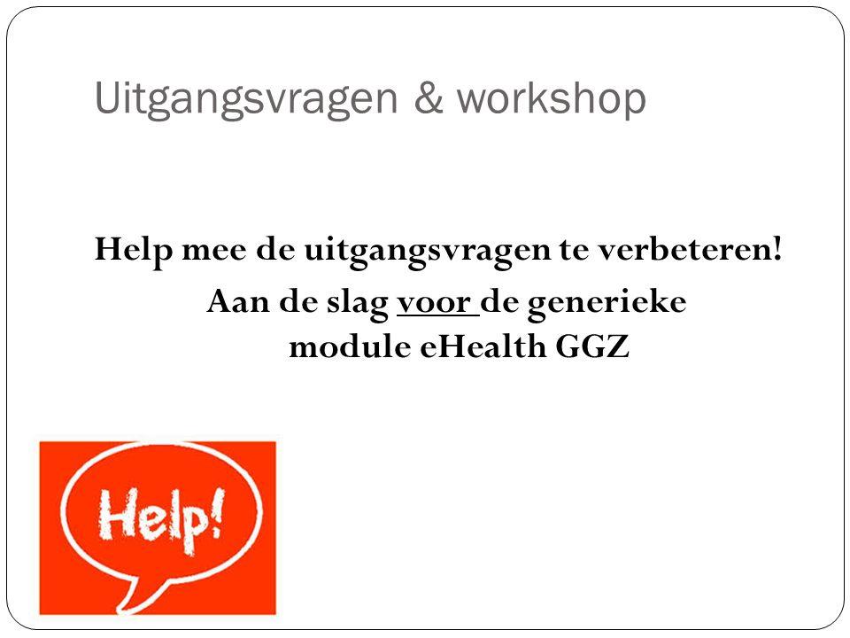Uitgangsvragen & workshop Help mee de uitgangsvragen te verbeteren! Aan de slag voor de generieke module eHealth GGZ