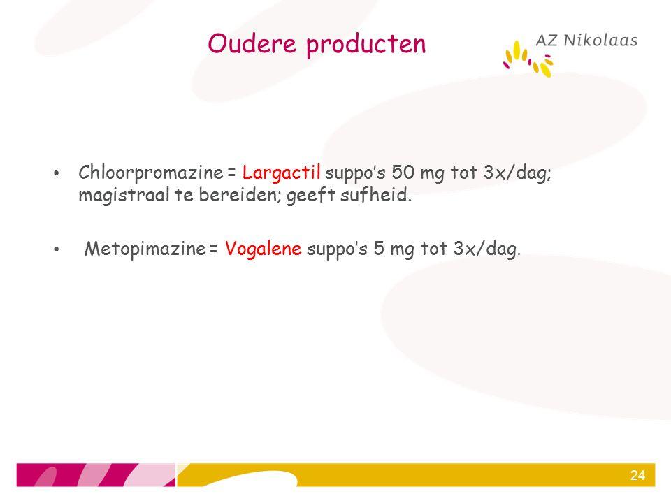 Oudere producten Chloorpromazine = Largactil suppo's 50 mg tot 3x/dag; magistraal te bereiden; geeft sufheid. Metopimazine = Vogalene suppo's 5 mg tot