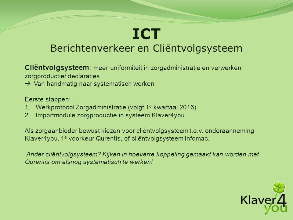 ICT Berichtenverkeer en Cliëntvolgsysteem Cliëntvolgsysteem: meer uniformiteit in zorgadministratie en verwerken zorgproductie/ declaraties  Van handmatig naar systematisch werken Eerste stappen: 1.Werkprotocol Zorgadministratie (volgt 1 e kwartaal 2016) 2.Importmodule zorgproductie in systeem Klaver4you Als zorgaanbieder bewust kiezen voor cliëntvolgsysteem t.o.v.