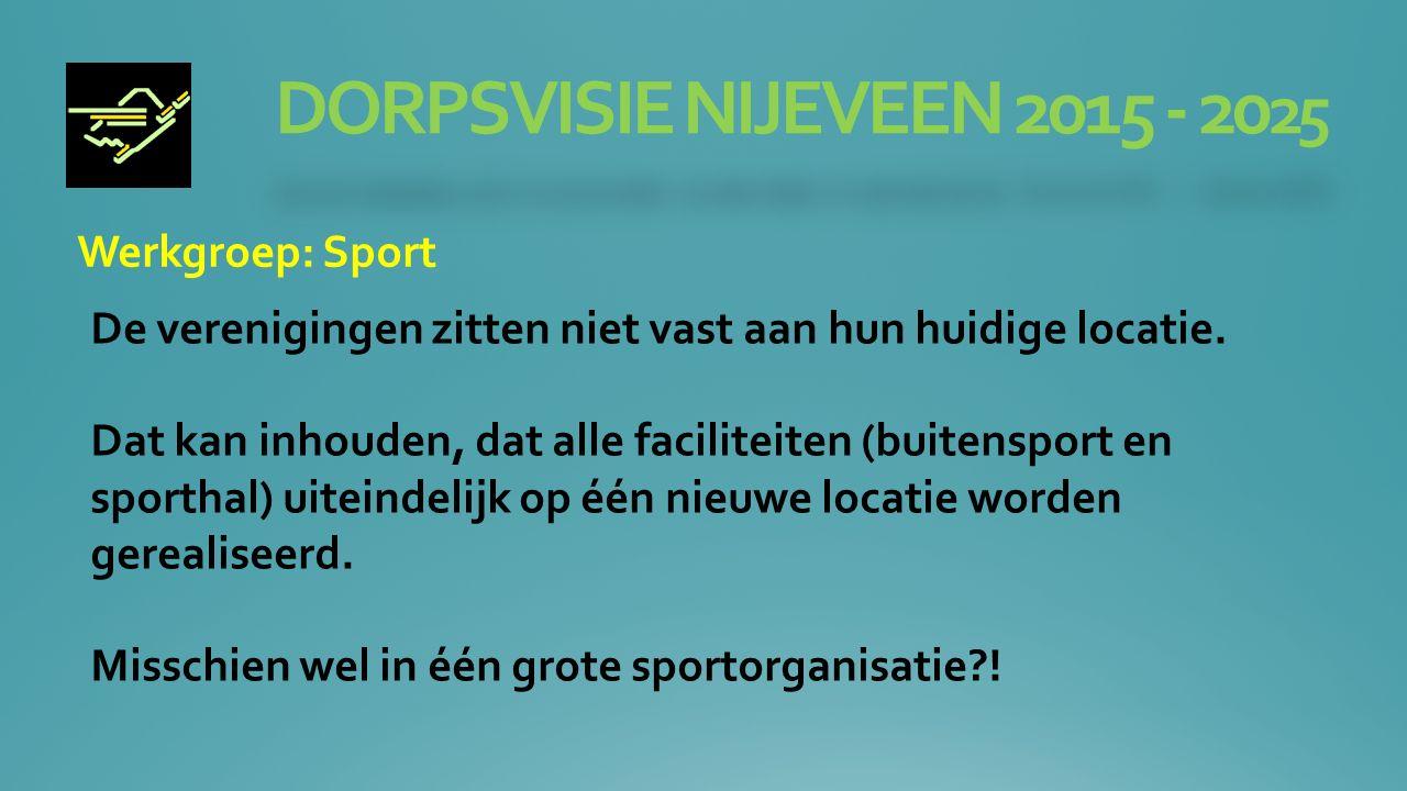 DORPSVISIE NIJEVEEN 2015 - 20 25 Werkgroep: Sport De verenigingen zitten niet vast aan hun huidige locatie.