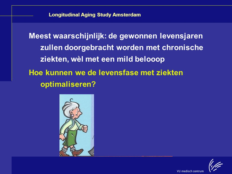 Longitudinal Aging Study Amsterdam Meest waarschijnlijk: de gewonnen levensjaren zullen doorgebracht worden met chronische ziekten, wèl met een mild b