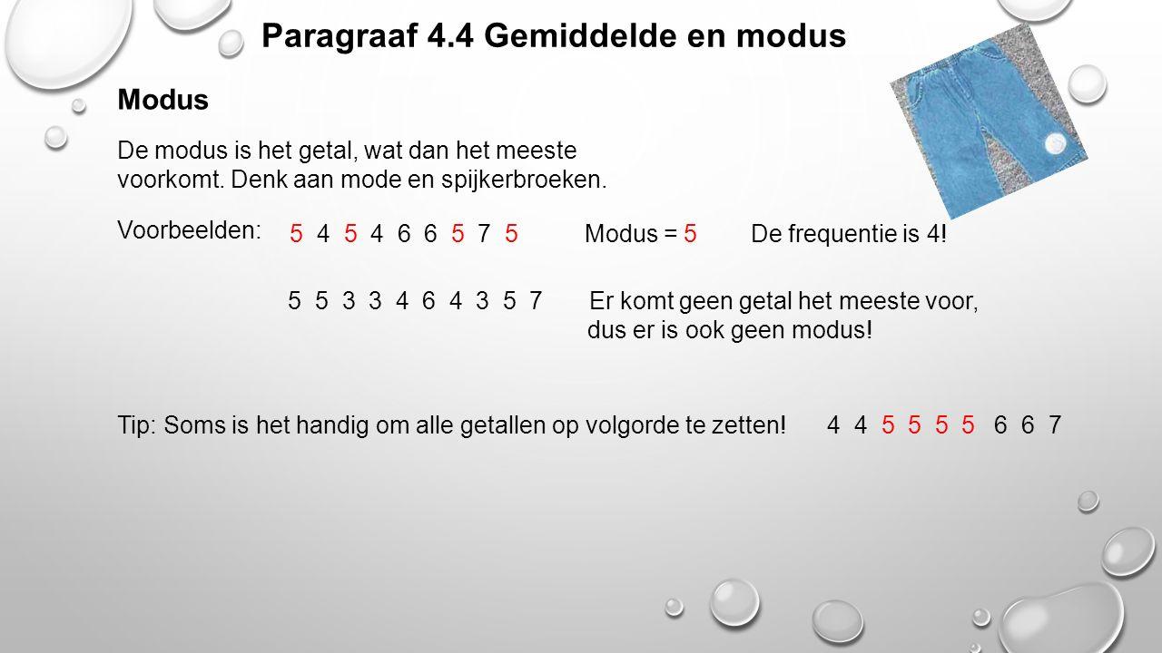 Paragraaf 4.4 Gemiddelde en modus Modus Voorbeelden: Tip: Soms is het handig om alle getallen op volgorde te zetten! De modus is het getal, wat dan he