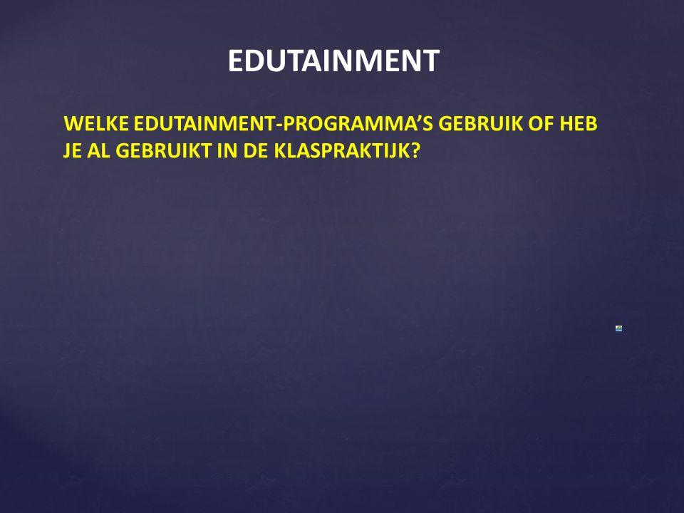 EDUTAINMENT WELKE EDUTAINMENT-PROGRAMMA'S GEBRUIK OF HEB JE AL GEBRUIKT IN DE KLASPRAKTIJK?