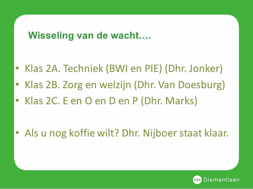 Wisseling van de wacht…. Klas 2A. Techniek (BWI en PIE) (Dhr. Jonker) Klas 2B. Zorg en welzijn (Dhr. Van Doesburg) Klas 2C. E en O en D en P (Dhr. Mar