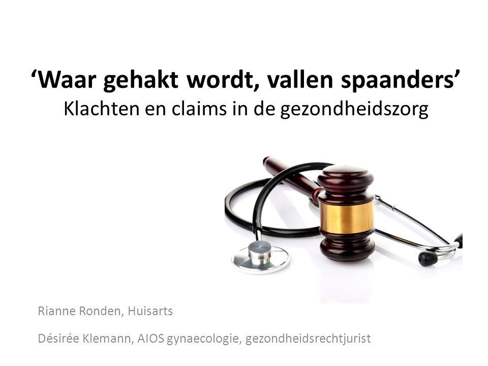 'Waar gehakt wordt, vallen spaanders' Klachten en claims in de gezondheidszorg Rianne Ronden, Huisarts Désirée Klemann, AIOS gynaecologie, gezondheids