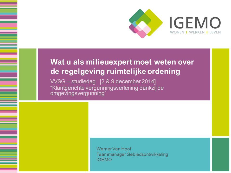 Wat u als milieuexpert moet weten over de regelgeving ruimtelijke ordening VVSG – studiedag [2 & 9 december 2014] Klantgerichte vergunningsverlening dankzij de omgevingsvergunning Werner Van Hoof Teammanager Gebiedsontwikkeling IGEMO