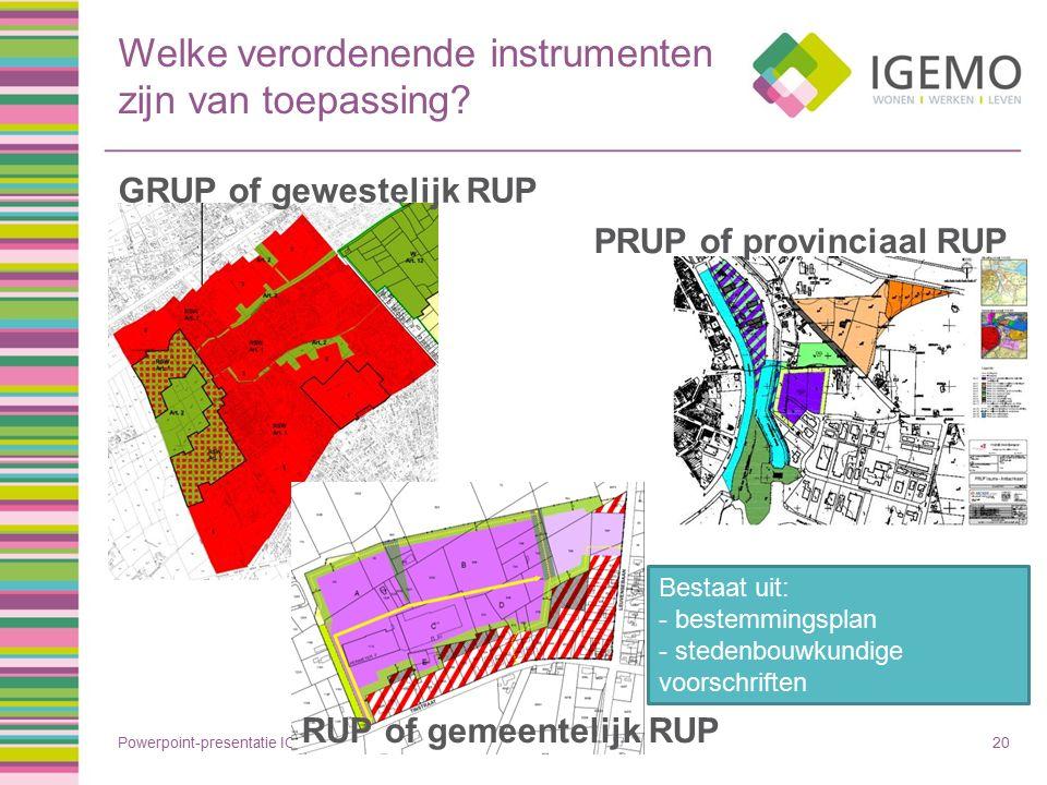 Welke verordenende instrumenten zijn van toepassing? Powerpoint-presentatie IGEMO20 GRUP of gewestelijk RUP PRUP of provinciaal RUP Bestaat uit: - bes