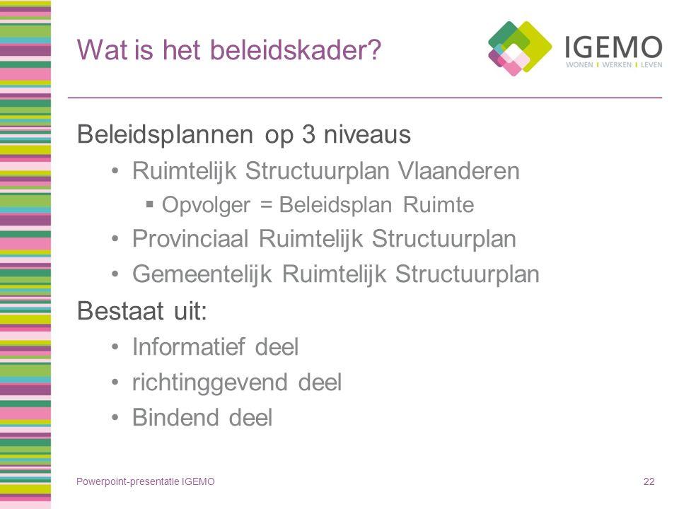 Wat is het beleidskader? Beleidsplannen op 3 niveaus Ruimtelijk Structuurplan Vlaanderen  Opvolger = Beleidsplan Ruimte Provinciaal Ruimtelijk Struct