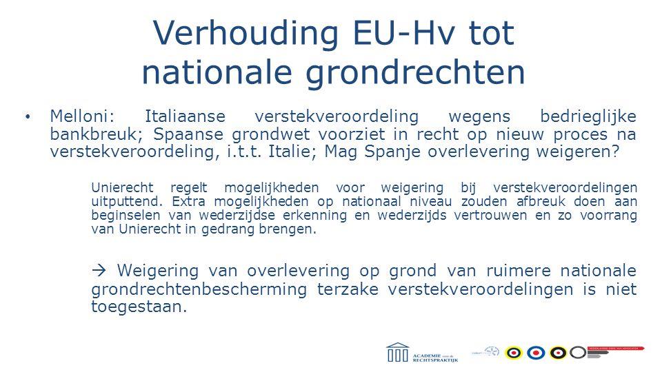 Verhouding EU-Hv tot nationale grondrechten Melloni: Italiaanse verstekveroordeling wegens bedrieglijke bankbreuk; Spaanse grondwet voorziet in recht