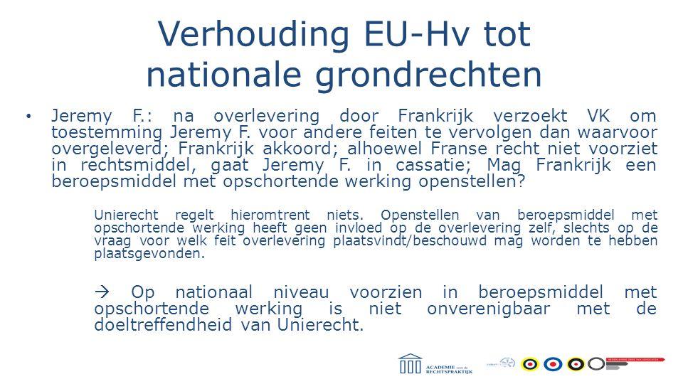 Verhouding EU-Hv tot nationale grondrechten Jeremy F.: na overlevering door Frankrijk verzoekt VK om toestemming Jeremy F. voor andere feiten te vervo