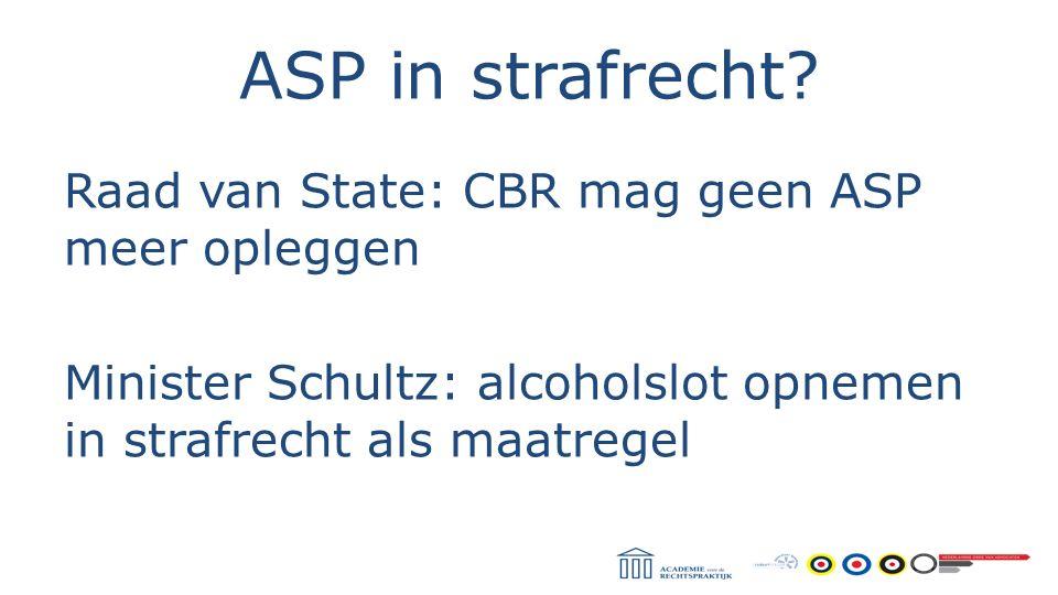 ASP in strafrecht? Raad van State: CBR mag geen ASP meer opleggen Minister Schultz: alcoholslot opnemen in strafrecht als maatregel