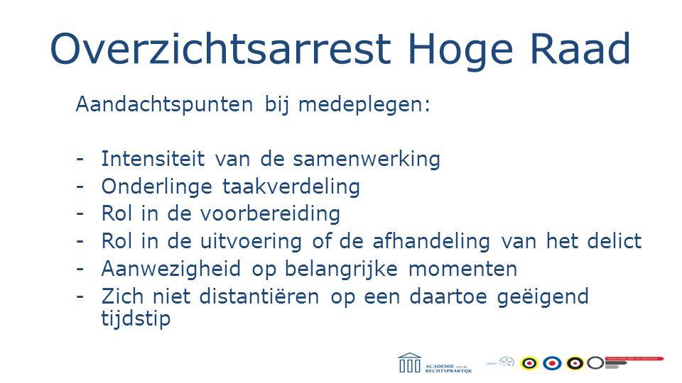 Overzichtsarrest Hoge Raad Aandachtspunten bij medeplegen: -Intensiteit van de samenwerking -Onderlinge taakverdeling -Rol in de voorbereiding -Rol in