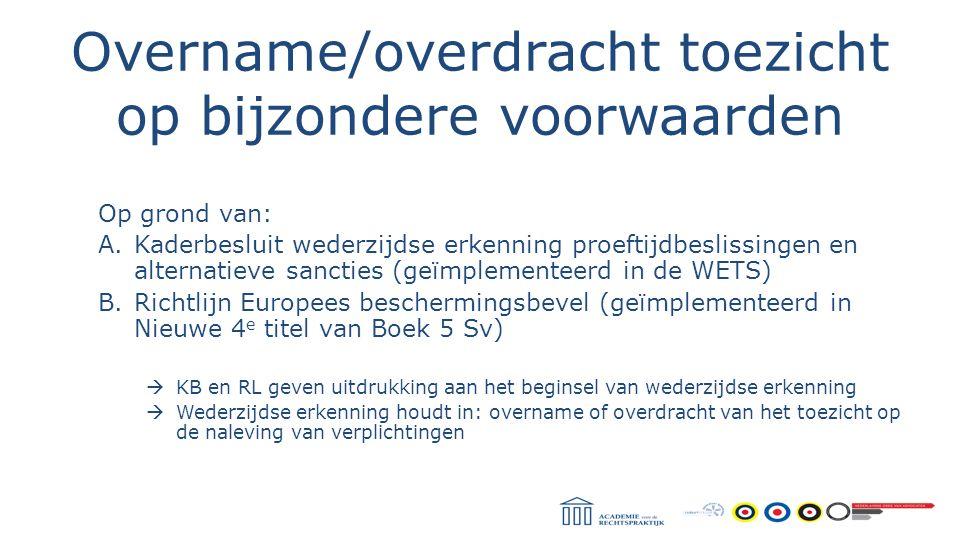 Overname/overdracht toezicht op bijzondere voorwaarden Op grond van: A.Kaderbesluit wederzijdse erkenning proeftijdbeslissingen en alternatieve sancti