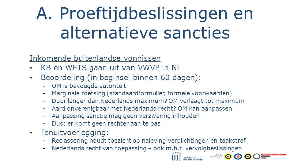 A. Proeftijdbeslissingen en alternatieve sancties Inkomende buitenlandse vonnissen KB en WETS gaan uit van VWVP in NL Beoordeling (in beginsel binnen