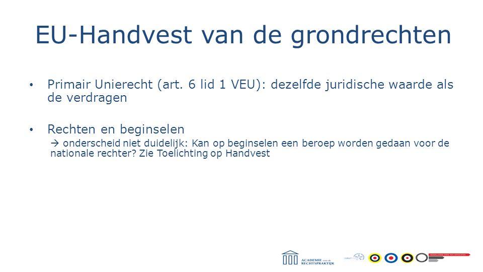 Primair Unierecht (art. 6 lid 1 VEU): dezelfde juridische waarde als de verdragen Rechten en beginselen  onderscheid niet duidelijk: Kan op beginsele