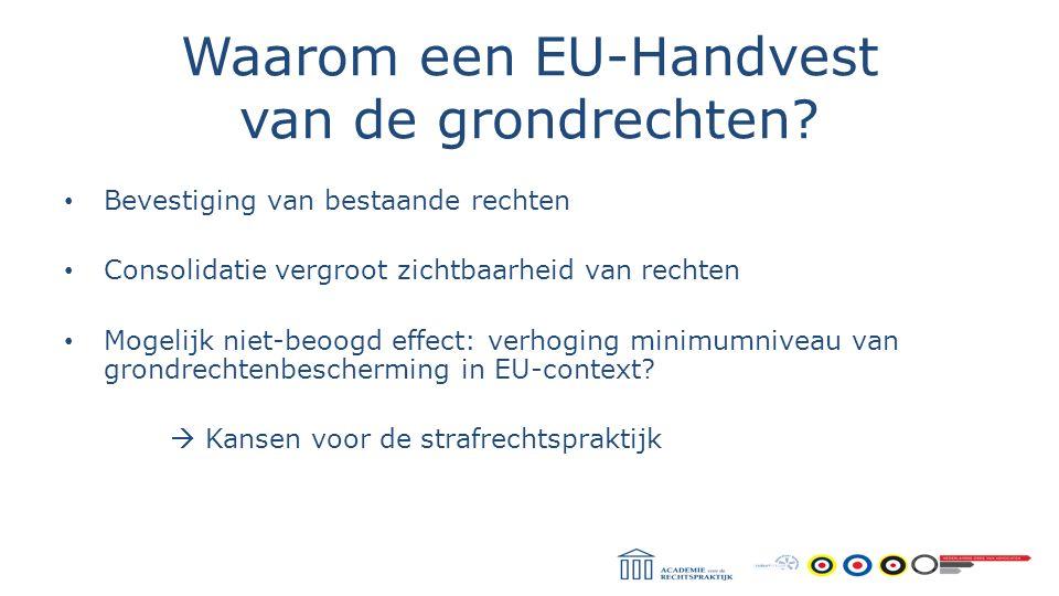 Waarom een EU-Handvest van de grondrechten? Bevestiging van bestaande rechten Consolidatie vergroot zichtbaarheid van rechten Mogelijk niet-beoogd eff