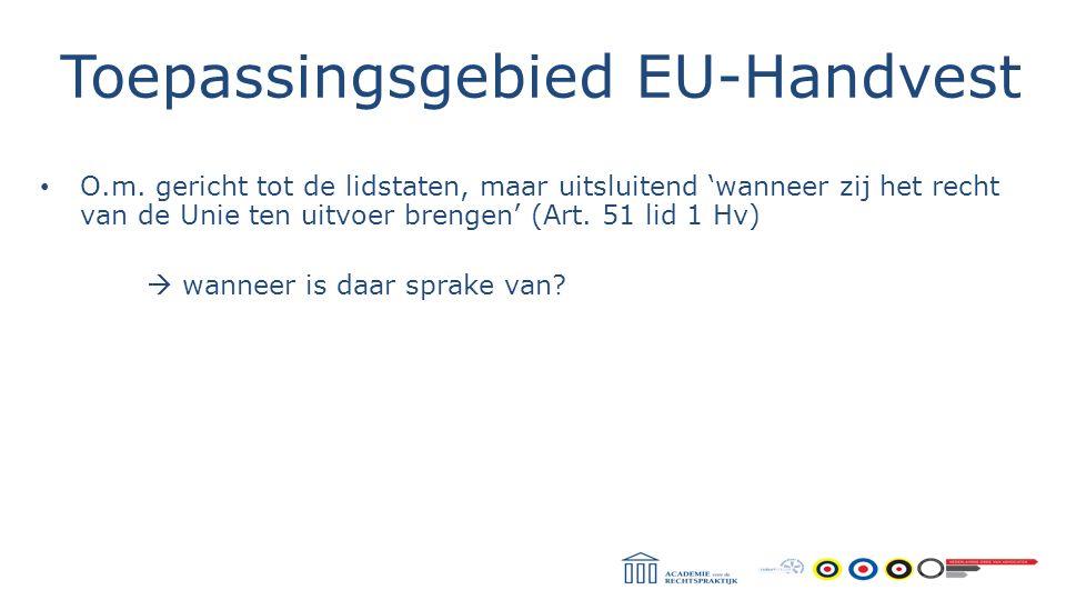 Toepassingsgebied EU-Handvest O.m. gericht tot de lidstaten, maar uitsluitend 'wanneer zij het recht van de Unie ten uitvoer brengen' (Art. 51 lid 1 H