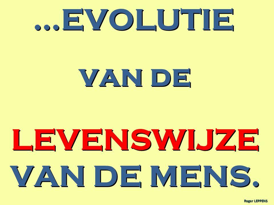 …EVOLUTIE van de LEVENSWIJZE VAN DE MENS. Roger LEPPENS