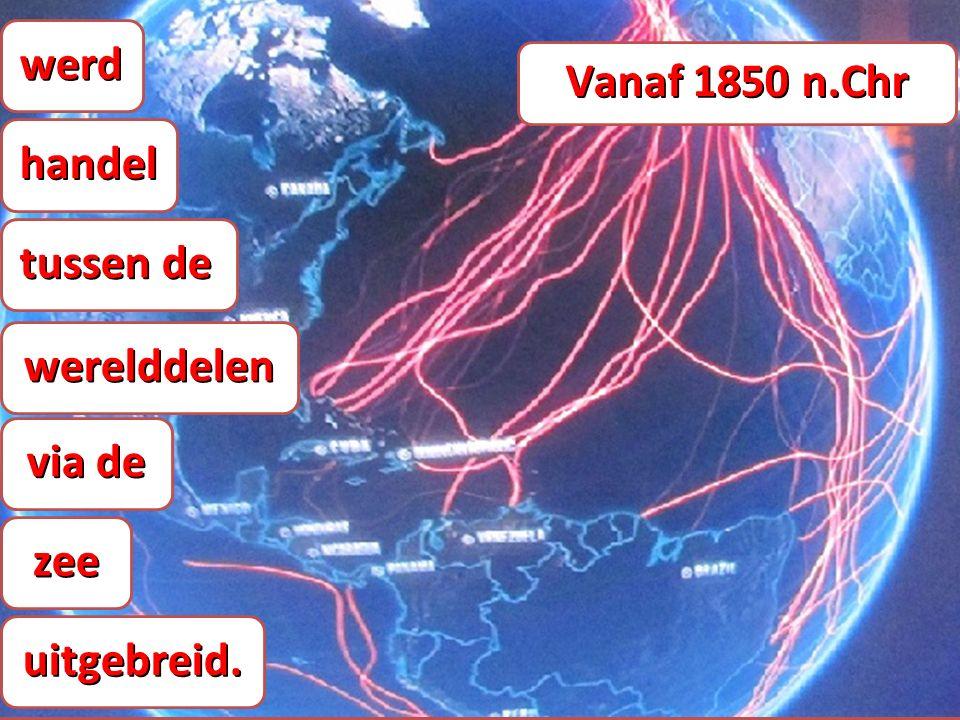 werdhandel tussen de werelddelen via de zee uitgebreid. Vanaf 1850 n.Chr
