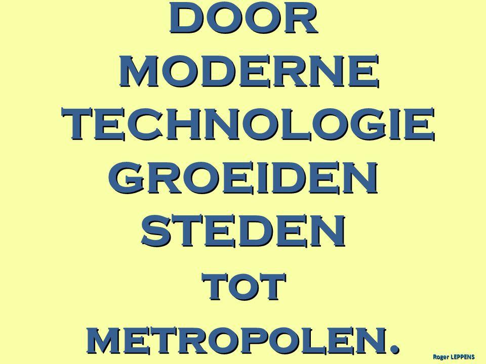 DOOR MODERNE MODERNE TECHNOLOGIE TECHNOLOGIEGROEIDENSTEDEN tot totmetropolen. Roger LEPPENS