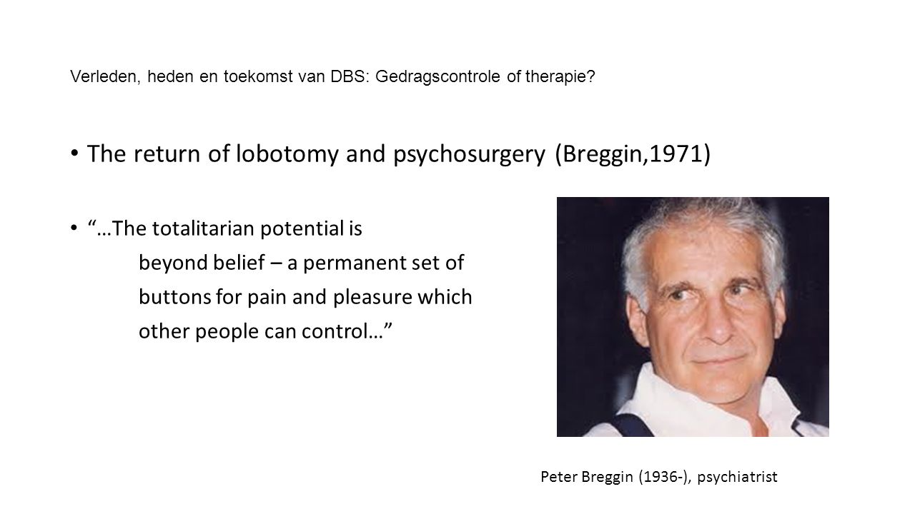"Verleden, heden en toekomst van DBS: Gedragscontrole of therapie? The return of lobotomy and psychosurgery (Breggin,1971) ""…The totalitarian potential"