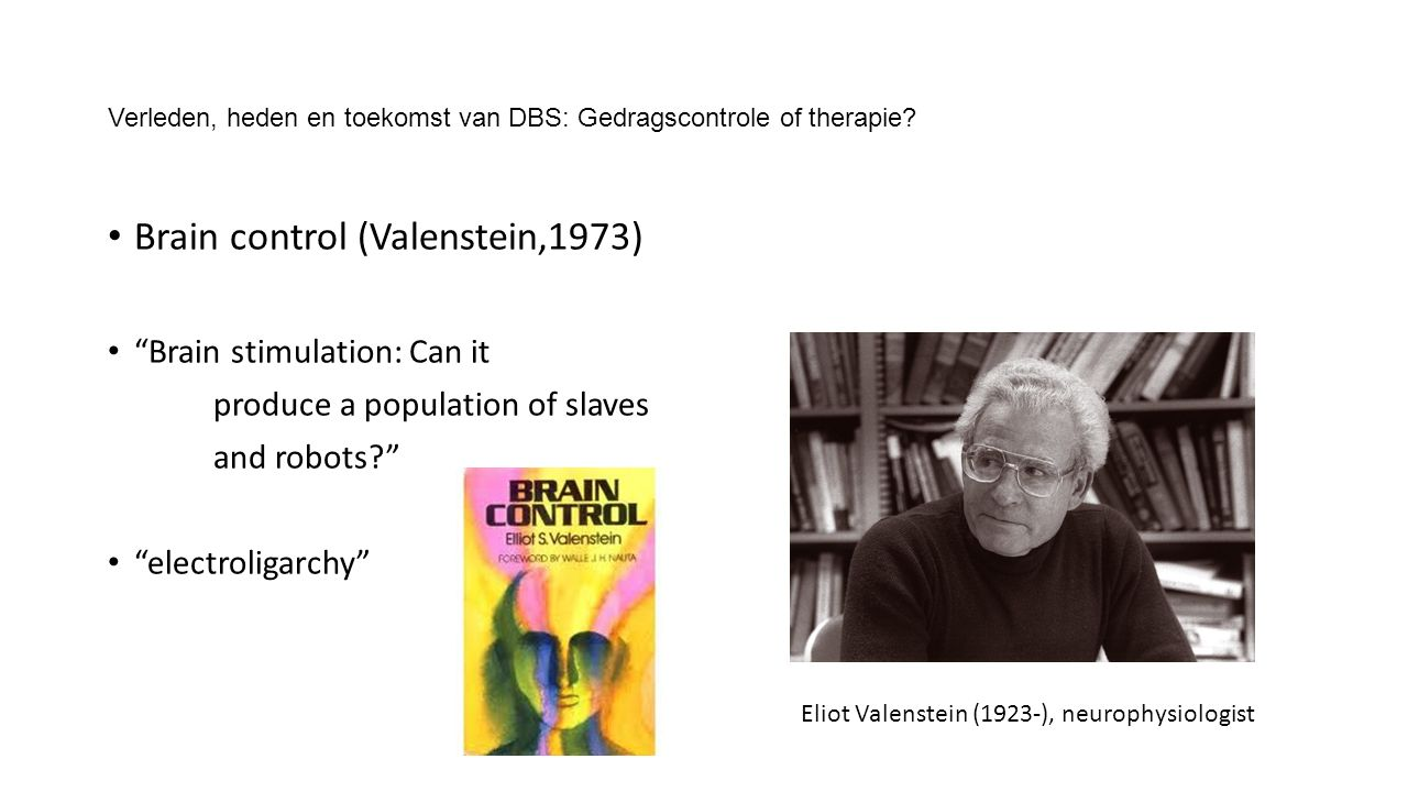 "Verleden, heden en toekomst van DBS: Gedragscontrole of therapie? Brain control (Valenstein,1973) ""Brain stimulation: Can it produce a population of s"